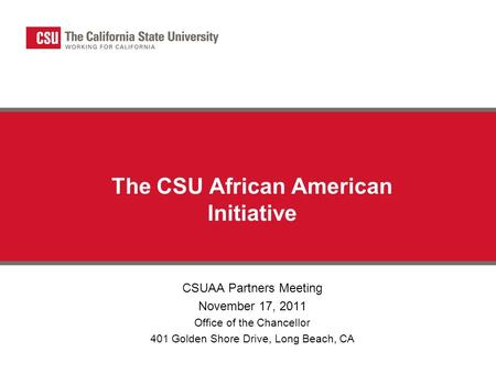 The CSU African American Initiative CSUAA Partners Meeting November 17, 2011 Office of the Chancellor 401 Golden Shore Drive, Long Beach, CA.
