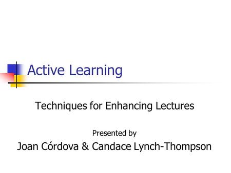Active Learning Techniques for Enhancing Lectures Presented by Joan Córdova & Candace ‎Lynch-Thompson.