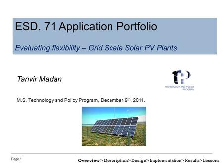 Page 1 Tanvir Madan M.S. Technology and Policy Program, December 9 th, 2011. ESD. 71 Application Portfolio Evaluating flexibility – Grid Scale Solar PV.