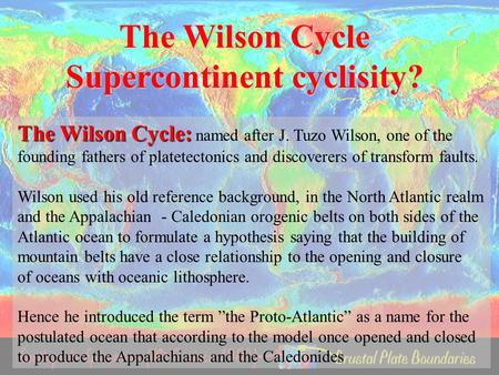 The Wilson Cycle Supercontinent cyclisity? The Wilson Cycle: The Wilson Cycle: named after J. Tuzo Wilson, one of the founding fathers of platetectonics.
