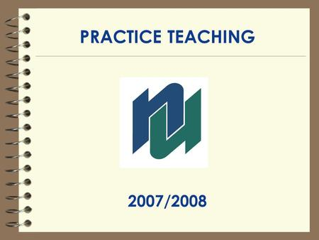 PRACTICE TEACHING 2007/2008. PRACTICE TEACHING CONTACTS 1.Your Faculty Advisor 2.Practice Teaching Placement Officer: Ursula Boyer OR Mary Lucenti Faculty.