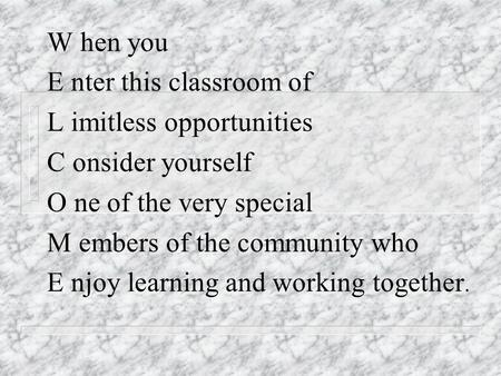 W hen you E nter this classroom of L imitless opportunities C onsider yourself O ne of the very special M embers of the community who E njoy learning and.