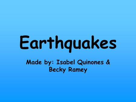Earthquakes Made by: Isabel Quinones & Becky Ramey.