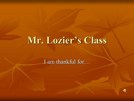 Mr. Lozier's Class I am thankful for…. My family mom dad and my little sister azaia.