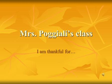 Mrs. Poggiali's class I am thankful for…. My family and god and friends and My dog my dog.