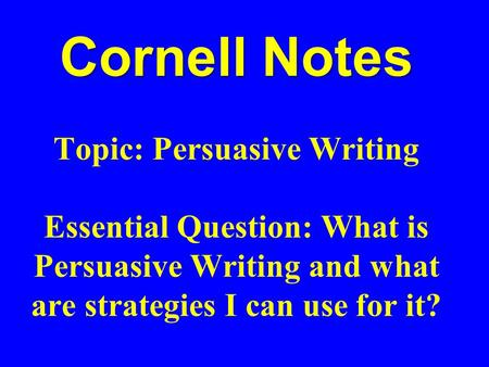 Cornell Notes Topic: Persuasive Writing Essential Question: What is Persuasive Writing and what are strategies I can use for it?