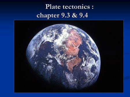 Plate tectonics : chapter 9.3 & 9.4 Plate tectonics : chapter 9.3 & 9.4.