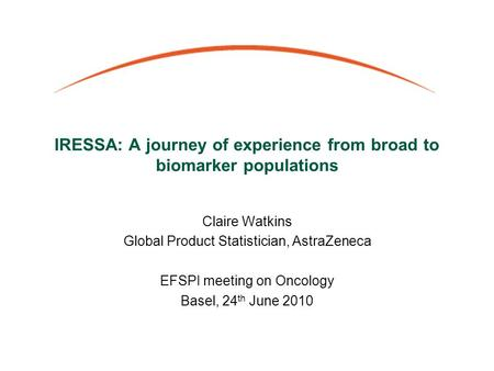 IRESSA: A journey of experience from broad to biomarker populations Claire Watkins Global Product Statistician, AstraZeneca EFSPI meeting on Oncology Basel,
