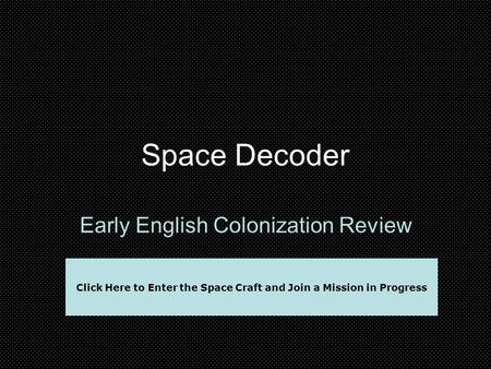 Space Decoder Early English Colonization Review Click Here to Enter the Space Craft and Join a Mission in Progress.