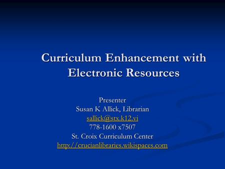 Curriculum Enhancement with Electronic Resources Presenter Susan K Allick, Librarian 778-1600 x7507 St. Croix Curriculum Center