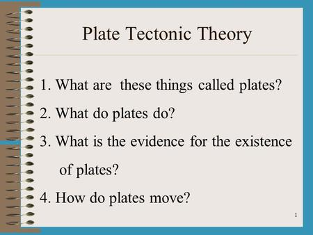 1 Plate Tectonic Theory 1. What are these things called plates? 2. What do plates do? 3. What is the evidence for the existence of plates? 4. How do plates.