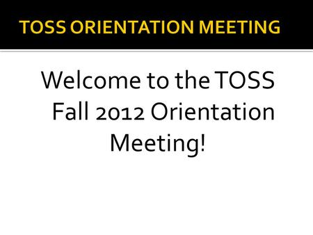 Welcome to the TOSS Fall 2012 Orientation Meeting!