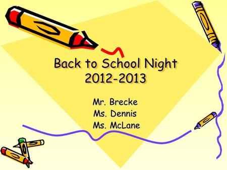 Back to School Night 2012-2013 Mr. Brecke Ms. Dennis Ms. McLane Ms. McLane.