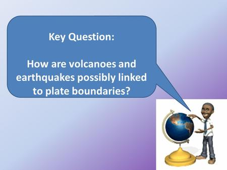 Key Question: How are volcanoes and earthquakes possibly linked to plate boundaries?