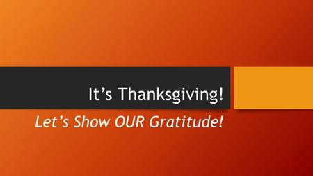 It's Thanksgiving! Let's Show OUR Gratitude!. Gratitude Thanksgiving is a time for us to share our gratitude to those around us. Watch the video below.