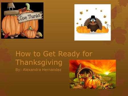 How to Get Ready for Thanksgiving By: Alexandra Hernandez.
