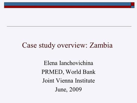 Case study overview: Zambia Elena Ianchovichina PRMED, World Bank Joint Vienna Institute June, 2009.