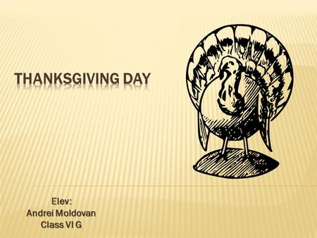 Elev: Andrei Moldovan Class VI G.  Thanksgiving Day is a harvest festival celebrated primarily in the United States and Canada. Traditionally, it has.