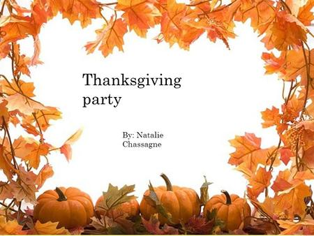 Thanksgiving party By: Natalie Chassagne. You are going to the thanksgiving party at your friends house. Do you want to say thank you for inviting me.