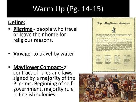 Warm Up (Pg. 14-15) Define: Pilgrims - people who travel or leave their home for religious reasons. Voyage- to travel by water. Mayflower Compact- a contract.