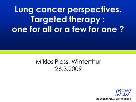 Lung cancer perspectives. Targeted therapy : one for all or a few for one ? Miklos Pless, Winterthur 26.3.2009.