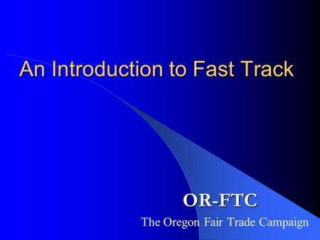 An Introduction to Fast Track The Oregon Fair Trade Campaign OR-FTC.