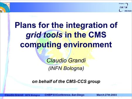 Claudio Grandi INFN Bologna CHEP'03 Conference, San Diego March 27th 2003 Plans for the integration of grid tools in the CMS computing environment Claudio.