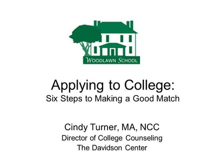 Applying to College: Six Steps to Making a Good Match Cindy Turner, MA, NCC Director of College Counseling The Davidson Center.