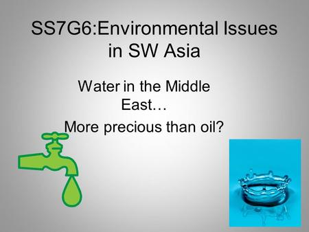 SS7G6:Environmental Issues in SW Asia Water in the Middle East… More precious than oil?