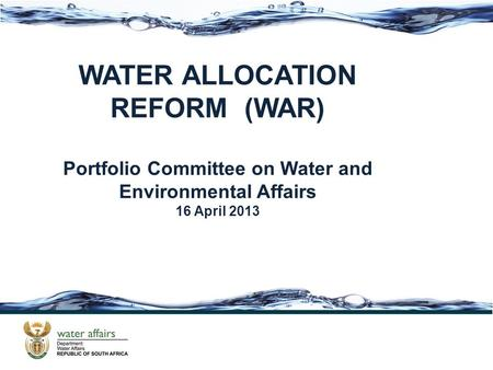 WATER ALLOCATION REFORM (WAR) Portfolio Committee on Water and Environmental Affairs 16 April 2013.