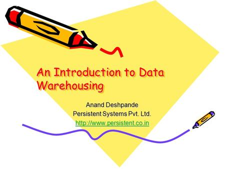 An Introduction to Data Warehousing Anand Deshpande Persistent Systems Pvt. Ltd.