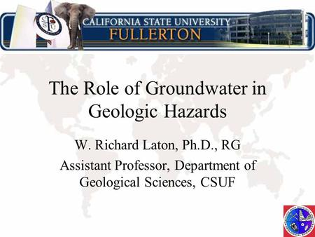 The Role of Groundwater in Geologic Hazards W. Richard Laton, Ph.D., RG Assistant Professor, Department of Geological Sciences, CSUF.