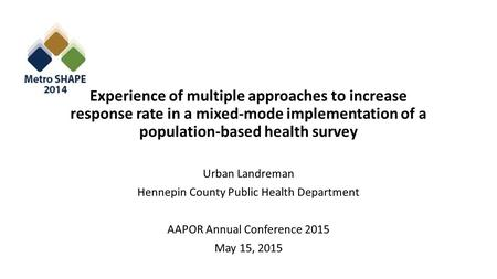 Experience of multiple approaches to increase response rate in a mixed-mode implementation of a population-based health survey Urban Landreman Hennepin.