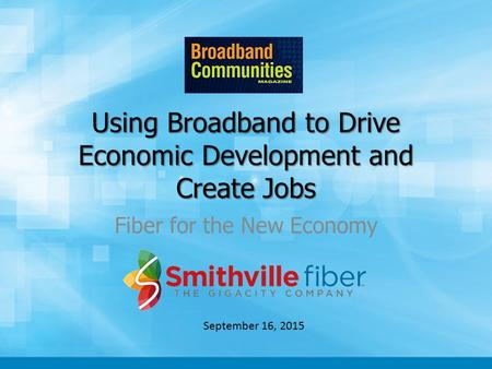 Using Broadband to Drive Economic Development and Create Jobs Fiber for the New Economy September 16, 2015.