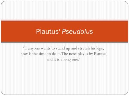 """If anyone wants to stand up and stretch his legs, now is the time to do it. The next play is by Plautus and it is a long one."" Plautus' Pseudolus."