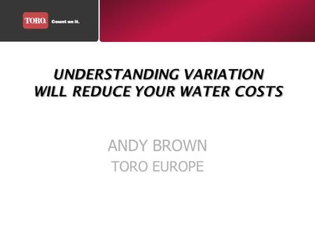 UNDERSTANDING VARIATION WILL REDUCE YOUR WATER COSTS ANDY BROWN TORO EUROPE.
