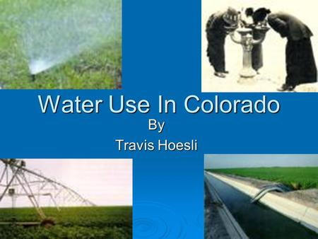 Water Use In Colorado By Travis Hoesli. Water Use In Colorado Unit Learning Objectives 1. Know the different classification of water use In Colorado.