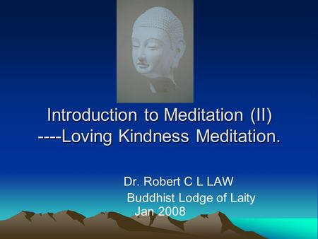 Introduction to Meditation (II) ----Loving Kindness Meditation. Dr. Robert C L LAW Buddhist Lodge of Laity Jan 2008.