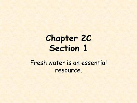 Chapter 2C Section 1 Fresh water is an essential resource.