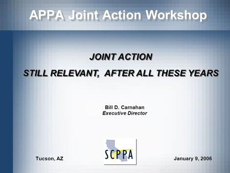 APPA Joint Action Workshop Tucson, AZ January 9, 2006 JOINT ACTION STILL RELEVANT, AFTER ALL THESE YEARS JOINT ACTION STILL RELEVANT, AFTER ALL THESE YEARS.