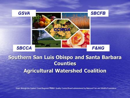 Southern San Luis Obispo and Santa Barbara Counties Agricultural Watershed Coalition CCWGA F&NGSBCCA GSVASBCFB Grant through the Central Coast Regional.