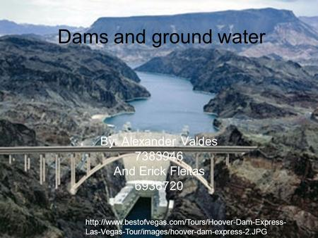 Dams and ground water By: Alexander Valdes 7383946 And Erick Fleitas 6936720  Las-Vegas-Tour/images/hoover-dam-express-2.JPG.