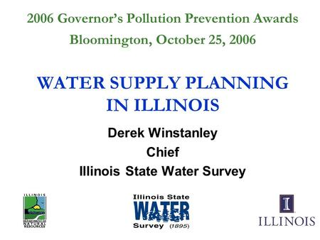 2006 Governor's Pollution Prevention Awards Bloomington, October 25, 2006 WATER SUPPLY PLANNING IN ILLINOIS Derek Winstanley Chief Illinois State Water.