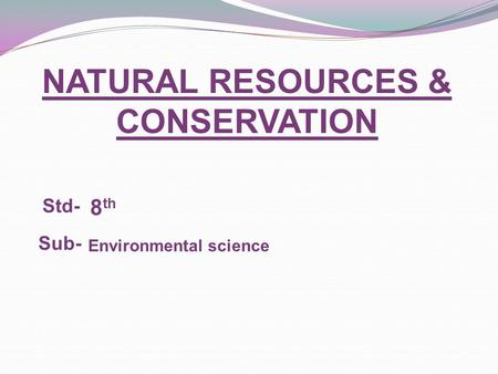 NATURAL RESOURCES & <strong>CONSERVATION</strong> Std- Sub- Environmental science 8 th.