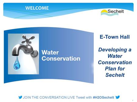 1 WELCOME E-Town Hall Developing a Water Conservation Plan for Sechelt JOIN THE CONVERSATION LIVE Tweet with #H2OSechelt.