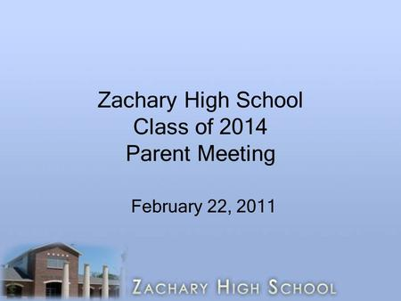 Zachary High School Class of 2014 Parent Meeting February 22, 2011.