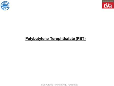 Polybutylene Terephthalate (PBT) CORPORATE TRAINING AND PLANNING.