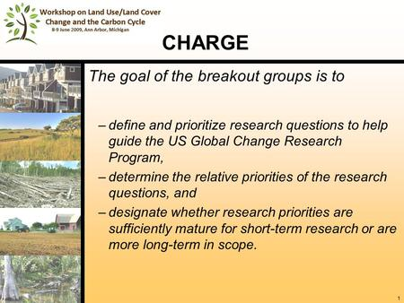 1 CHARGE The goal of the breakout groups is to –define and prioritize research questions to help guide the US Global Change Research Program, –determine.