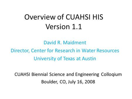 Overview of CUAHSI HIS Version 1.1 David R. Maidment Director, Center for Research in Water Resources University of Texas at Austin CUAHSI Biennial Science.