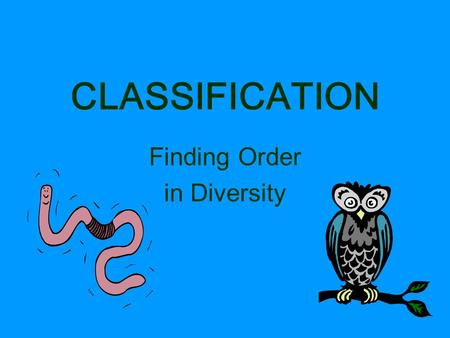 CLASSIFICATION Finding Order in Diversity. TAXONOMY Discipline of classifying organisms Assigning each organism a universally accepted name.